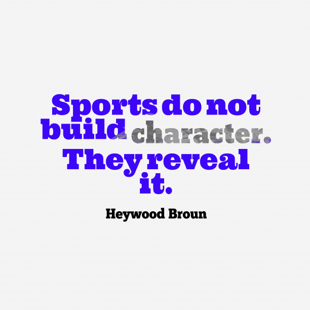 Heywood Broun 's quote about sports. Sports do not build character….