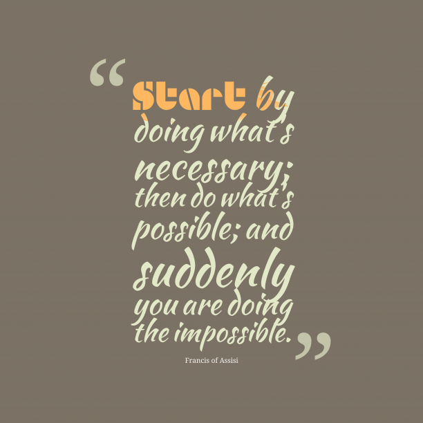Francis of Assisi 's quote about . Start by doing what's necessary;…