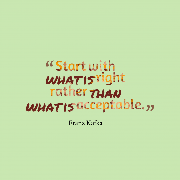 Franz Kafka 's quote about . Start with what is right…