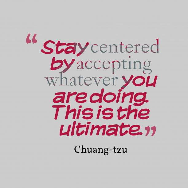 Chuang-tzu 's quote about . Stay centered by accepting whatever…
