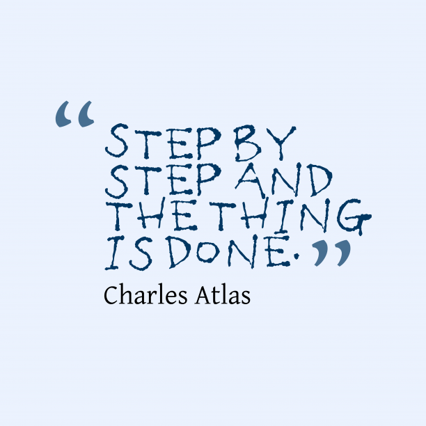 Charles Atlas 's quote about . Step by step and the…