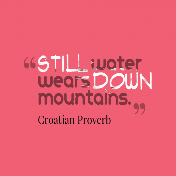 Croatian Wisdom 's quote about . Still water wears down mountains….