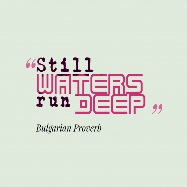 Bulgarian Wisdom 's quote about . Still waters run deep….
