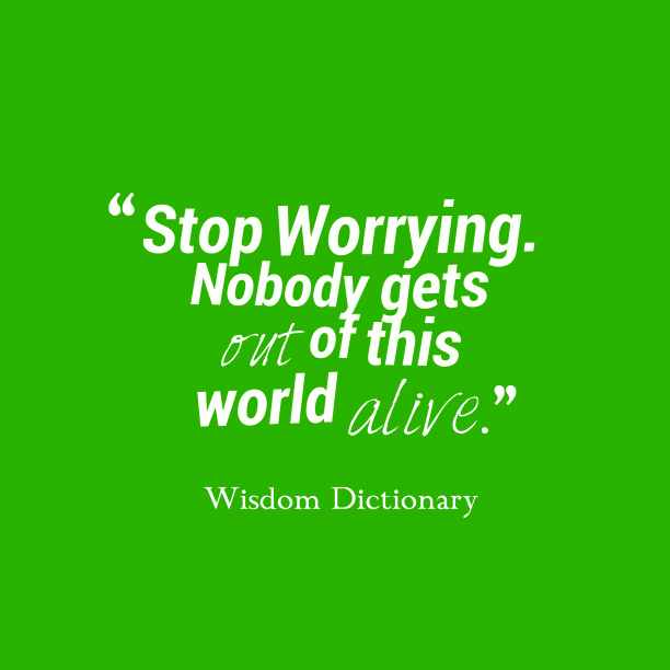 Wisdom Dictionary 's quote about effort, worry. Stop Worrying. Nobody gets out…