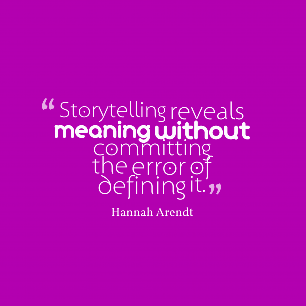 Hannah Arendt 's quote about . Storytelling reveals meaning without committing…