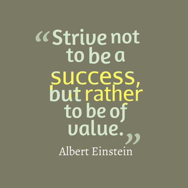 Albert Einstein 's quote about success, value. Strive not to be a…