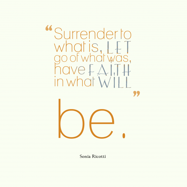 Sonia Ricotti 's quote about . Surrender to what is, let…