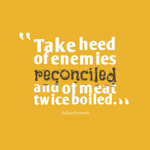 Italian Wisdom 's quote about . Take heed of enemies reconciled…