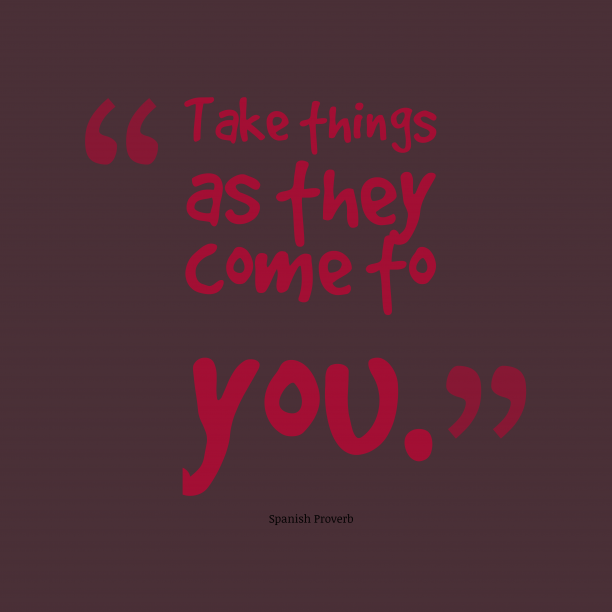 Spanish Wisdom 's quote about . Take things as they come…