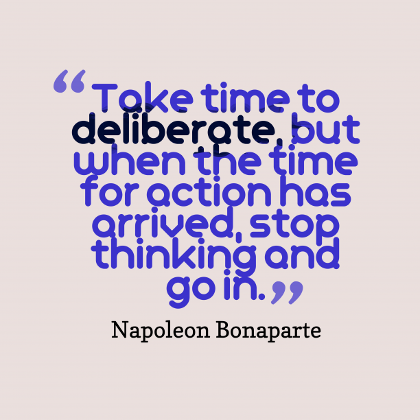 Napoleon Bonaparte 's quote about time, strategy. Take time to deliberate, but…