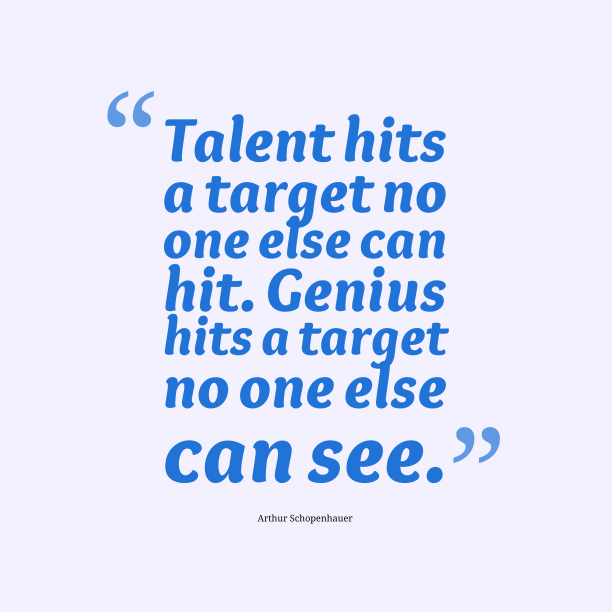 Arthur Schopenhauer 's quote about Talent,Genius. Talent hits a target no…