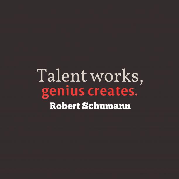 Robert Schumann 's quote about . Talent works, genius creates….
