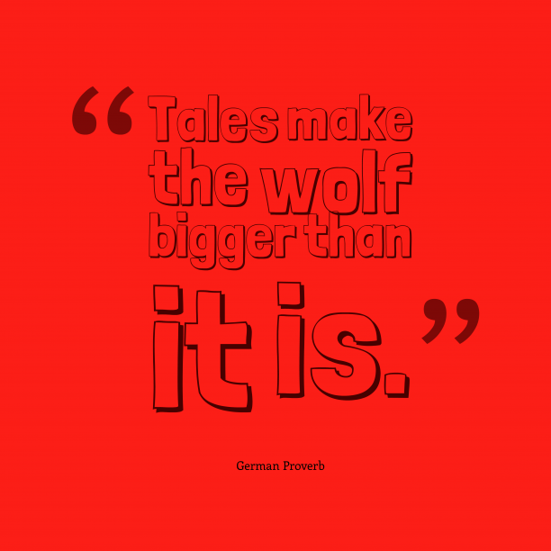 German Wisdom 's quote about . Tales make the wolf bigger…