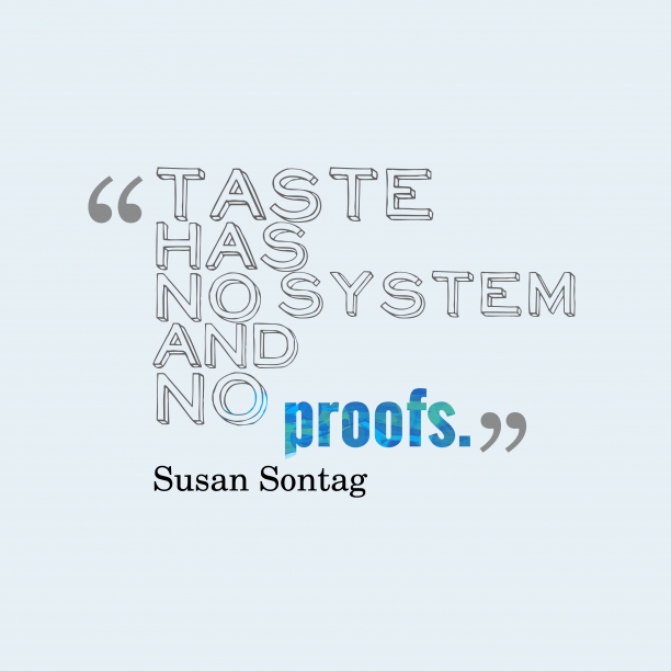 Susan Sontag 's quote about Taste. Taste has no system and…