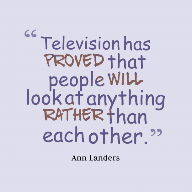 Ann Landers 's quote about television. Television has proved that people…