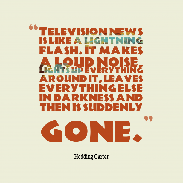 Hodding Carter 's quote about News. Television news is like a…
