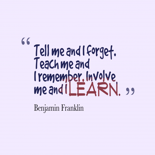 Benjamin Franklin 's quote about . Tell me and I forget….