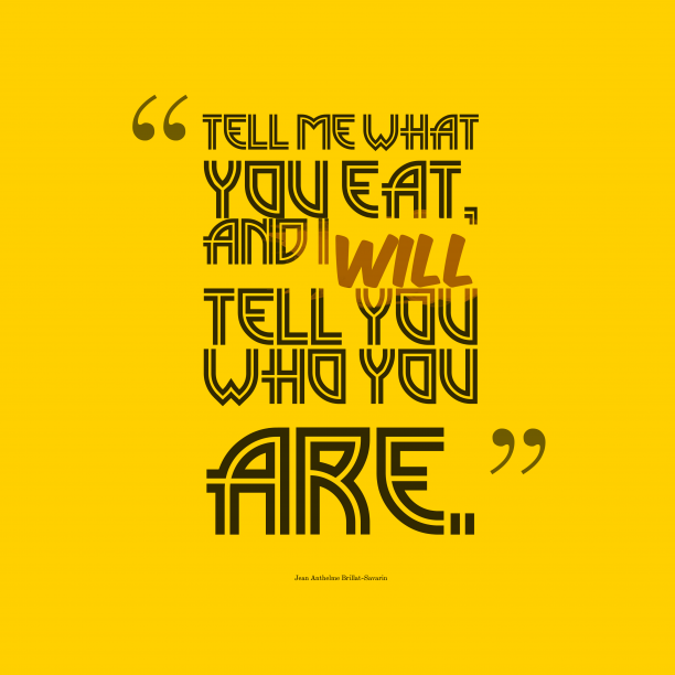 Jean Anthelme Brillat-Savarin 's quote about . Tell me what you eat,…