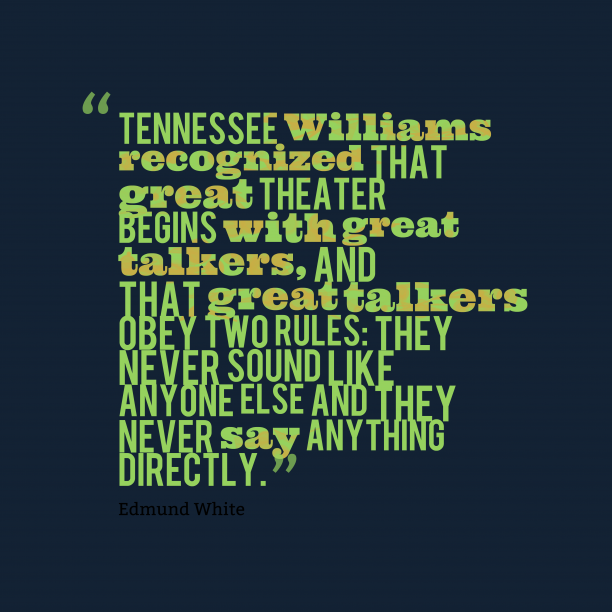 Edmund White 's quote about . Tennessee Williams recognized that great…