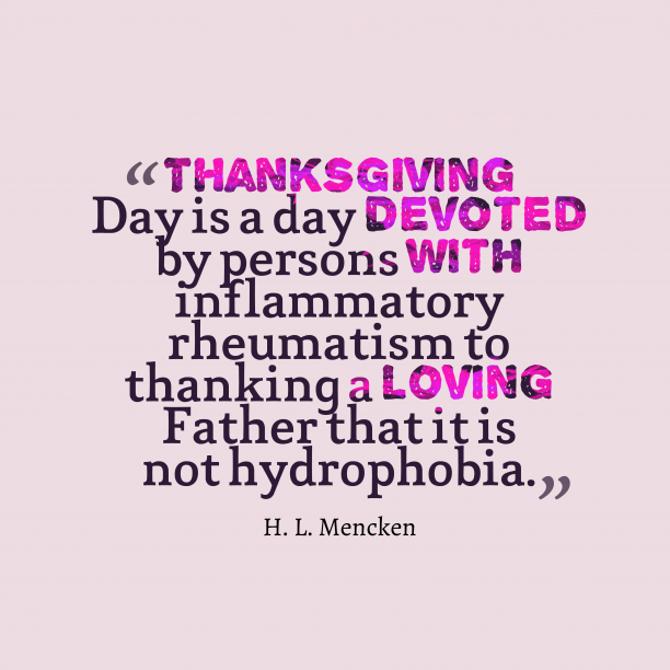 H. L. Mencken 's quote about Thanksgiving. Thanksgiving Day is a day…