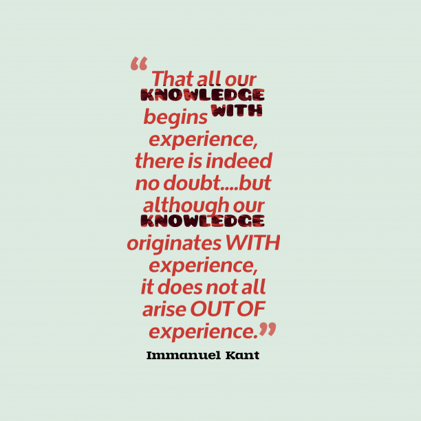 Immanuel Kant 's quote about Knowledge, experience. That all our knowledge begins…