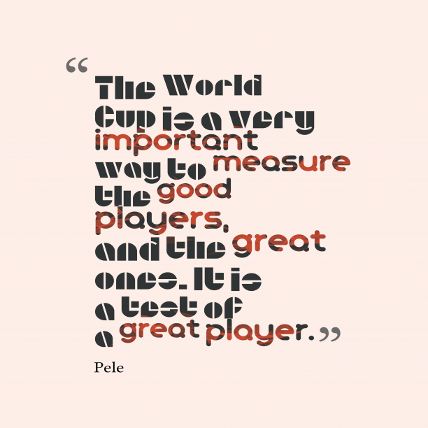 Pele 's quote about World Cup. The World Cup is a…