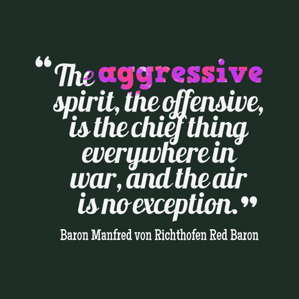 Baron Manfred von Richthofen Red Baron 's quote about . The aggressive spirit, the offensive,…