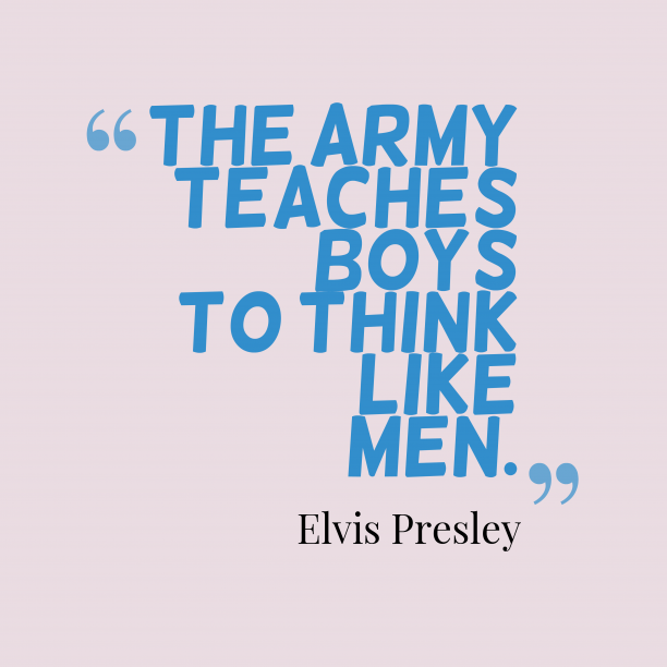 Elvis Presley 's quote about . The army teaches boys to…