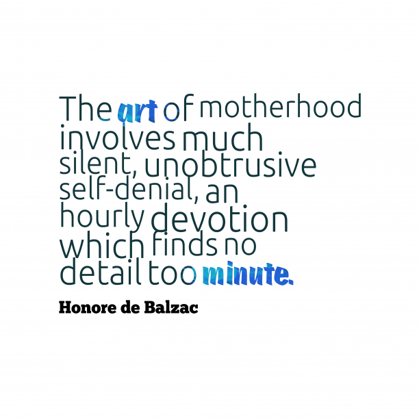Honore de Balzac 's quote about . The art of motherhood involves…