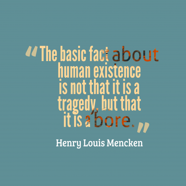 Henry Louis Mencken 's quote about human,existence. The basic fact about human…