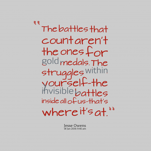 Jesse Owens 's quote about battle,struggle. The battles that count aren't…