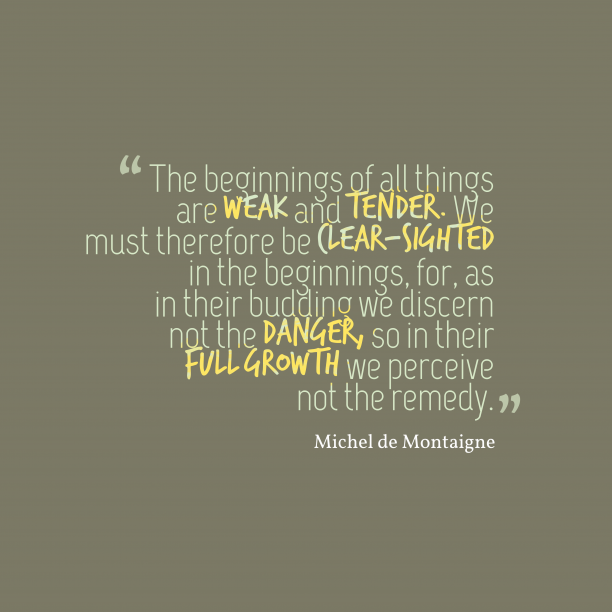 Michel de Montaigne 's quote about beginning. The beginnings of all things…