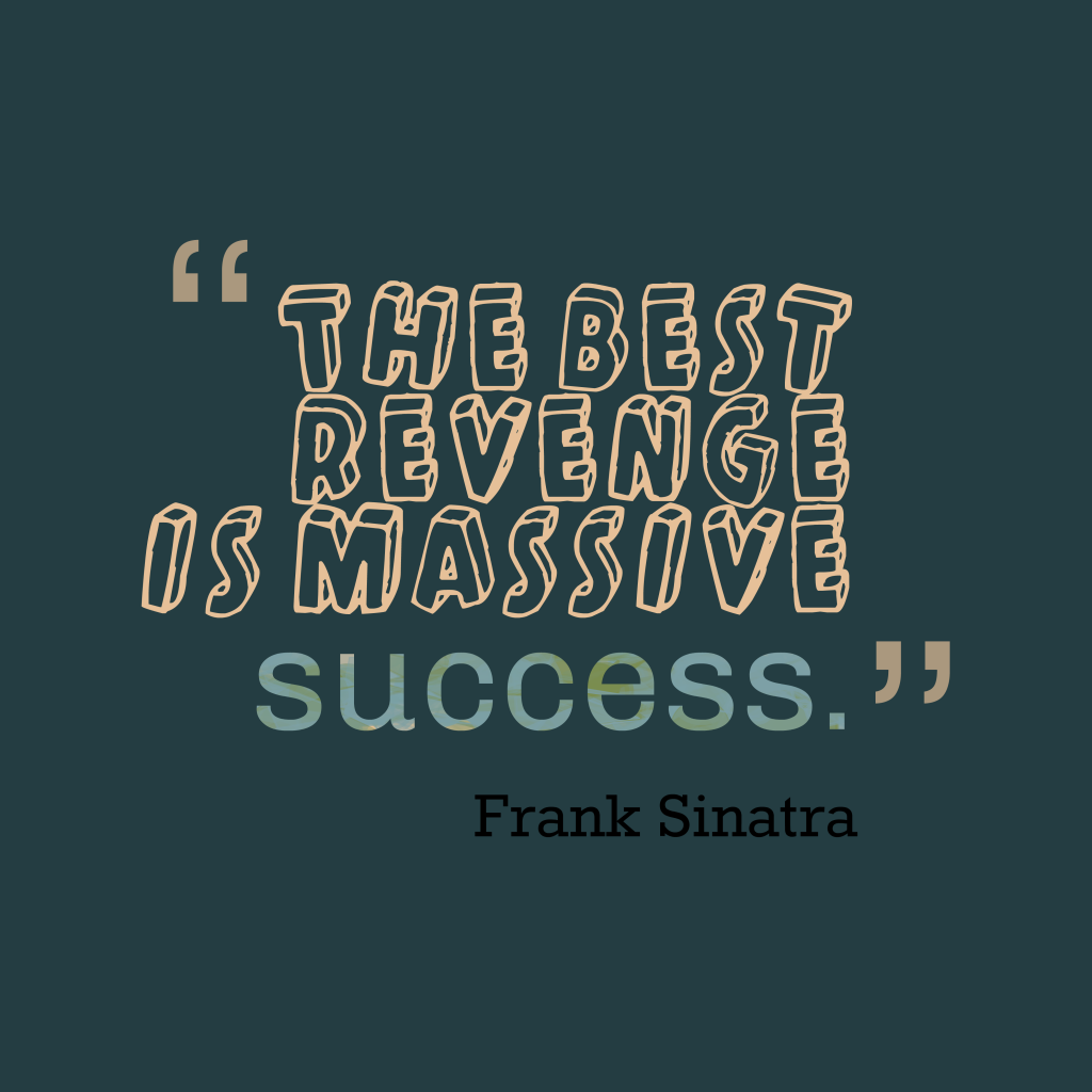 Success Is The Greatest Revenge Quote: Picture Frank Sinatra Quote About Revenge.