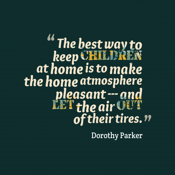 Dorothy Parker 's quote about Home, pleasant. The best way to keep…
