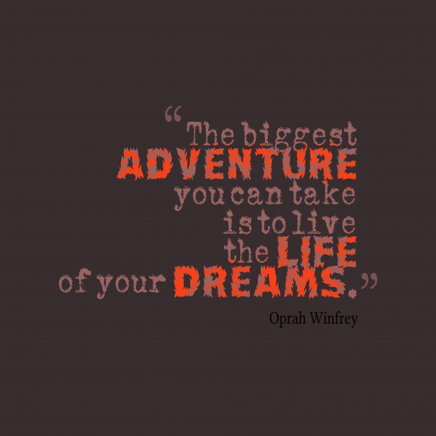 Oprah Winfrey 's quote about dreams,live. The biggest adventure you can…