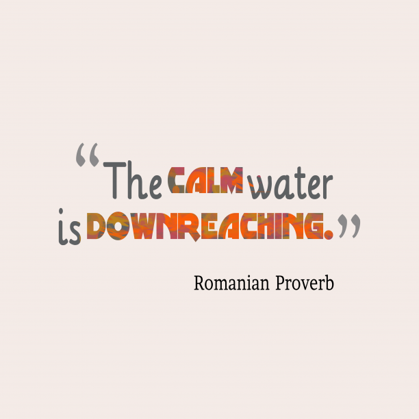 Romanian Wisdom 's quote about . The calm water is downreaching….