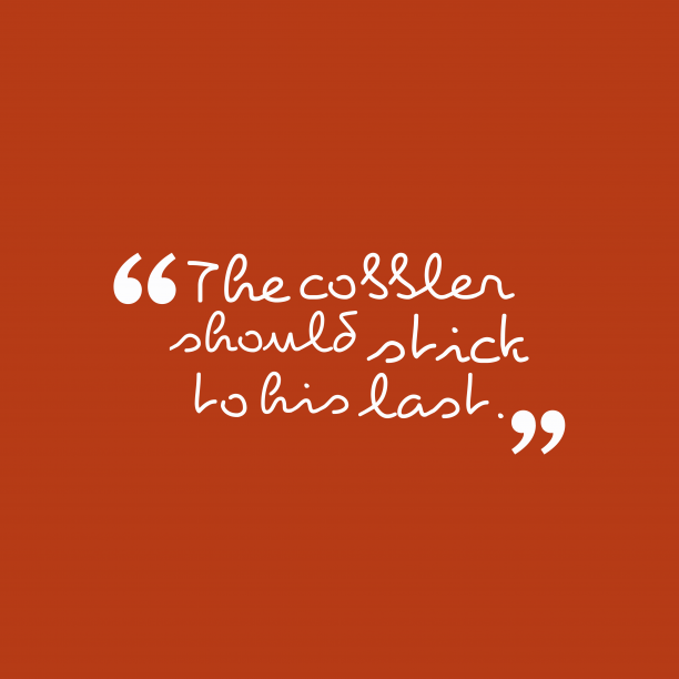 's quote about . The cobbler should stick to…