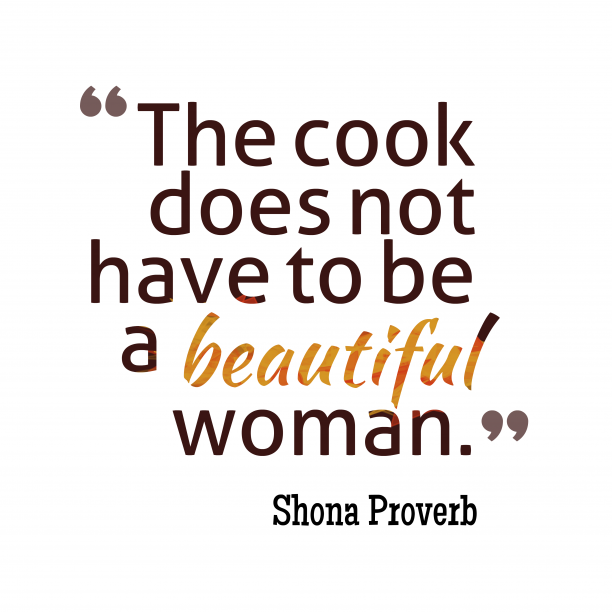 Shona Wisdom 's quote about . The cook does not have…