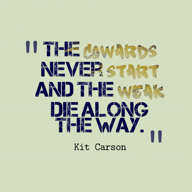 Kit Carson 's quote about . The cowards never start and…