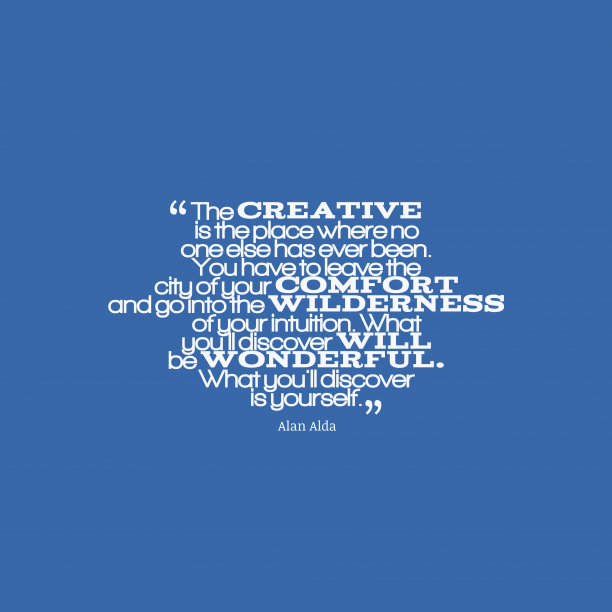Alan Alda 's quote about . The creative is the place…