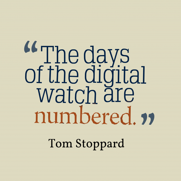 Tom Stoppard 's quote about Watch, digital. The days of the digital…