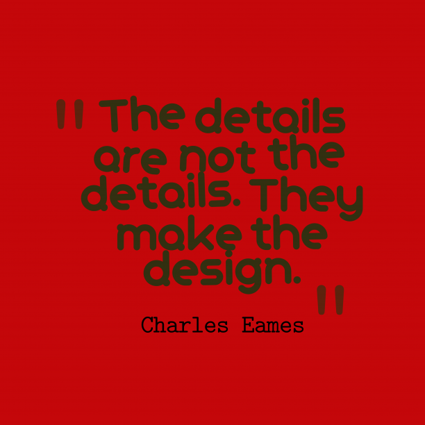 Charles Eames 's quote about design. The details are not the…