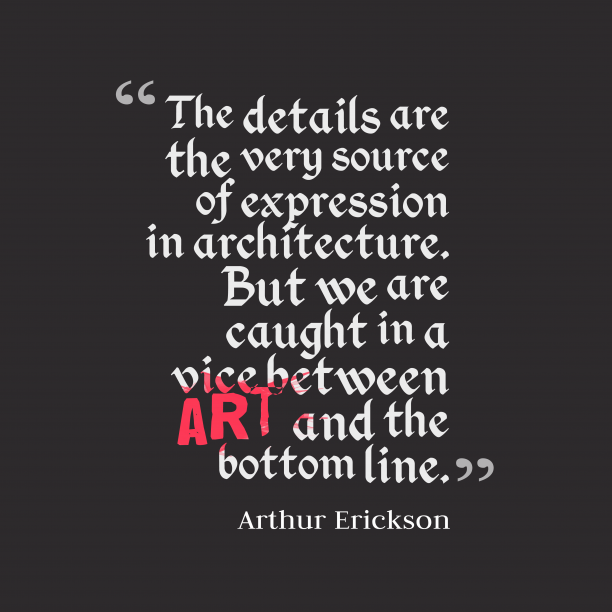 Arthur Erickson 's quote about architecture. The details are the very…