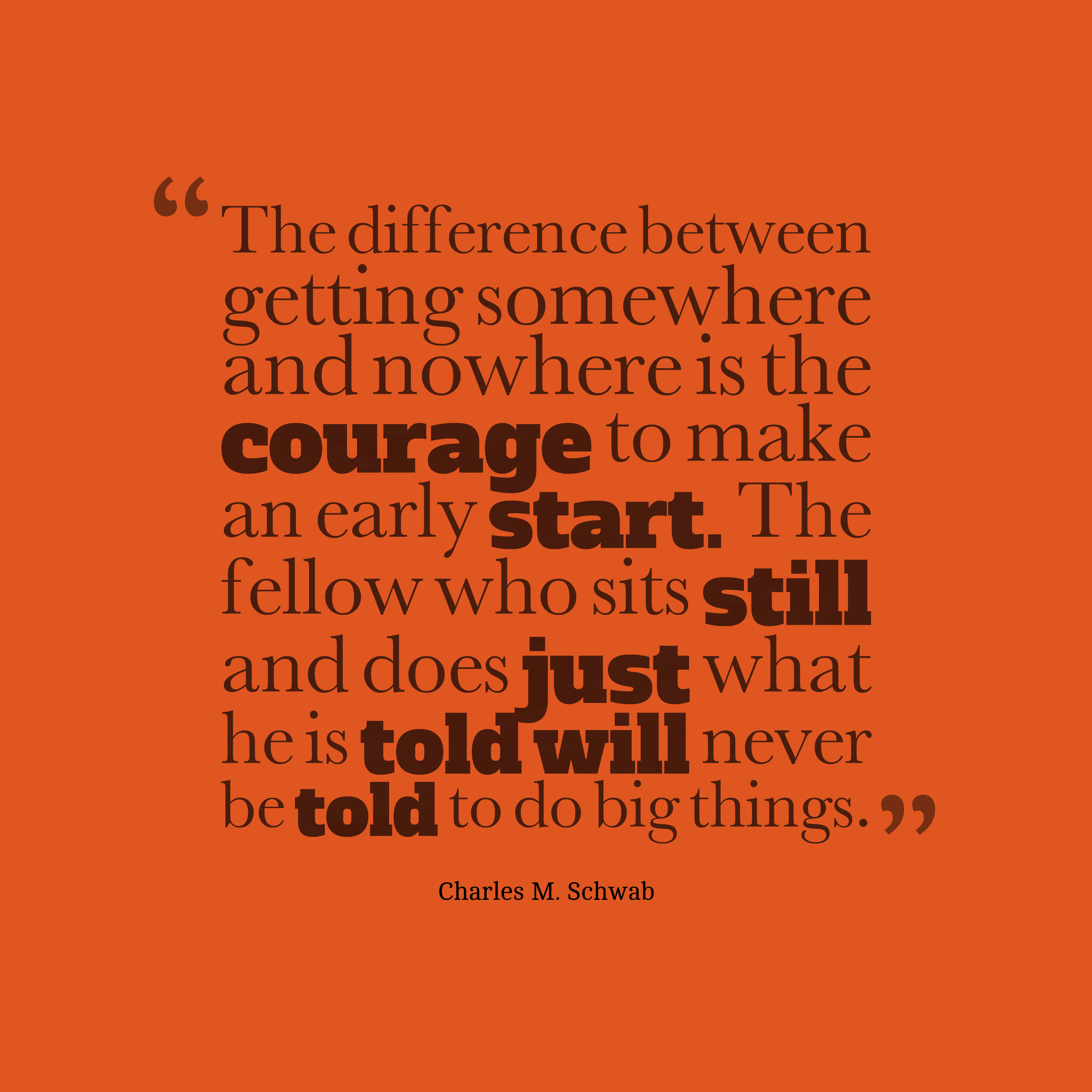 Quotes image of The difference between getting somewhere and nowhere is the courage to make an early start. The fellow who sits still and does just what he is told will never be told to do big things.