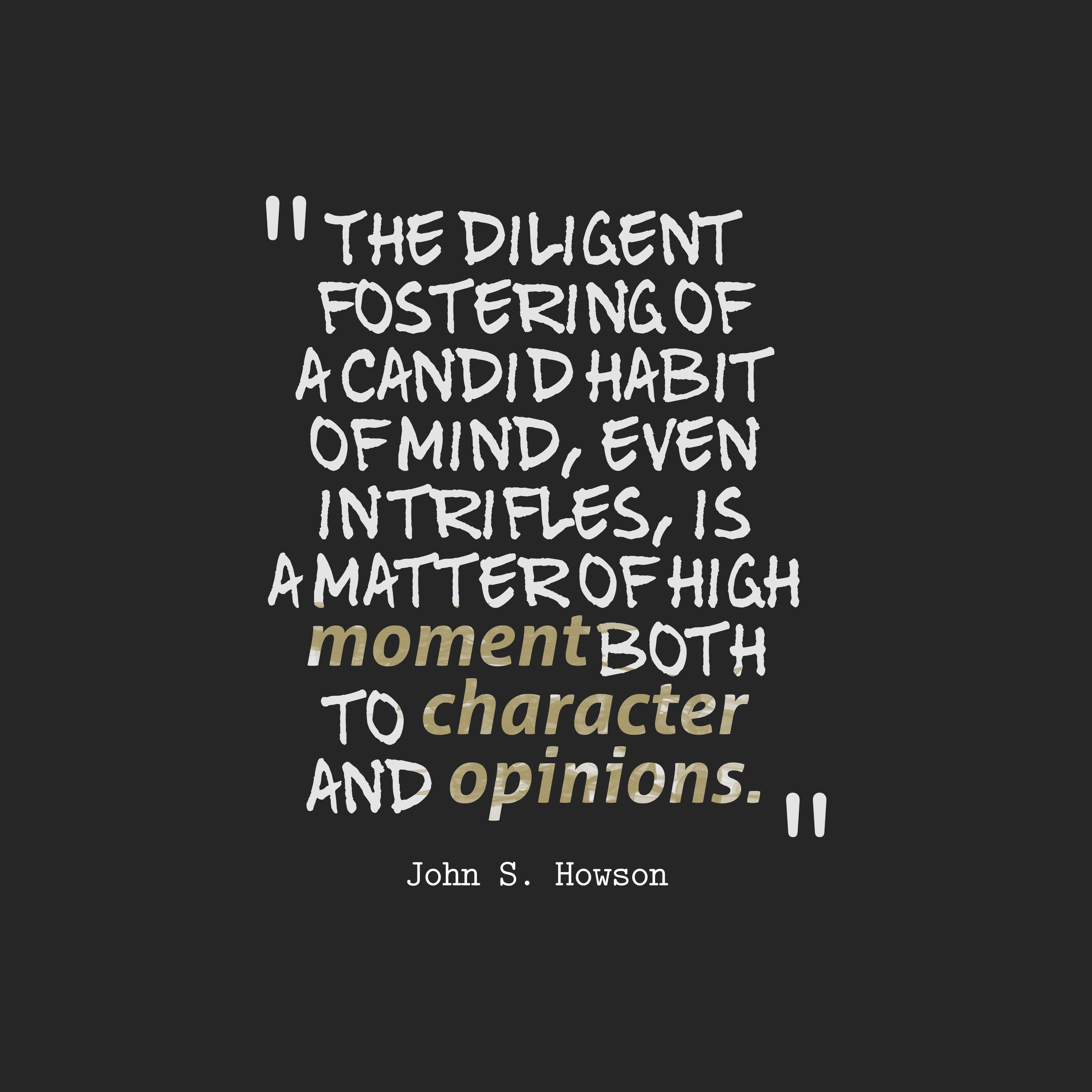 Quotes image of The diligent fostering of a candid habit of mind, even in trifles, is a matter of high moment both to character and opinions.
