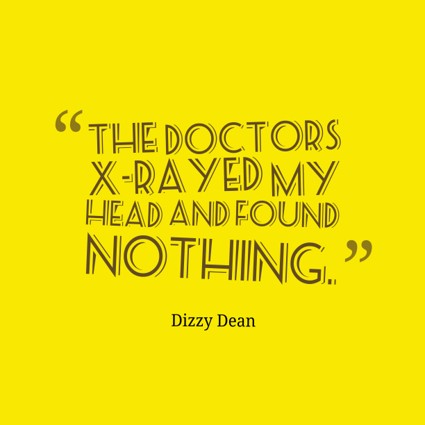 Dizzy Dean 's quote about . The doctors x-rayed my head…