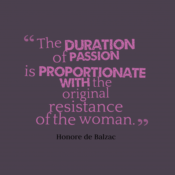 Honore de Balzac 's quote about Passion. The duration of passion is…