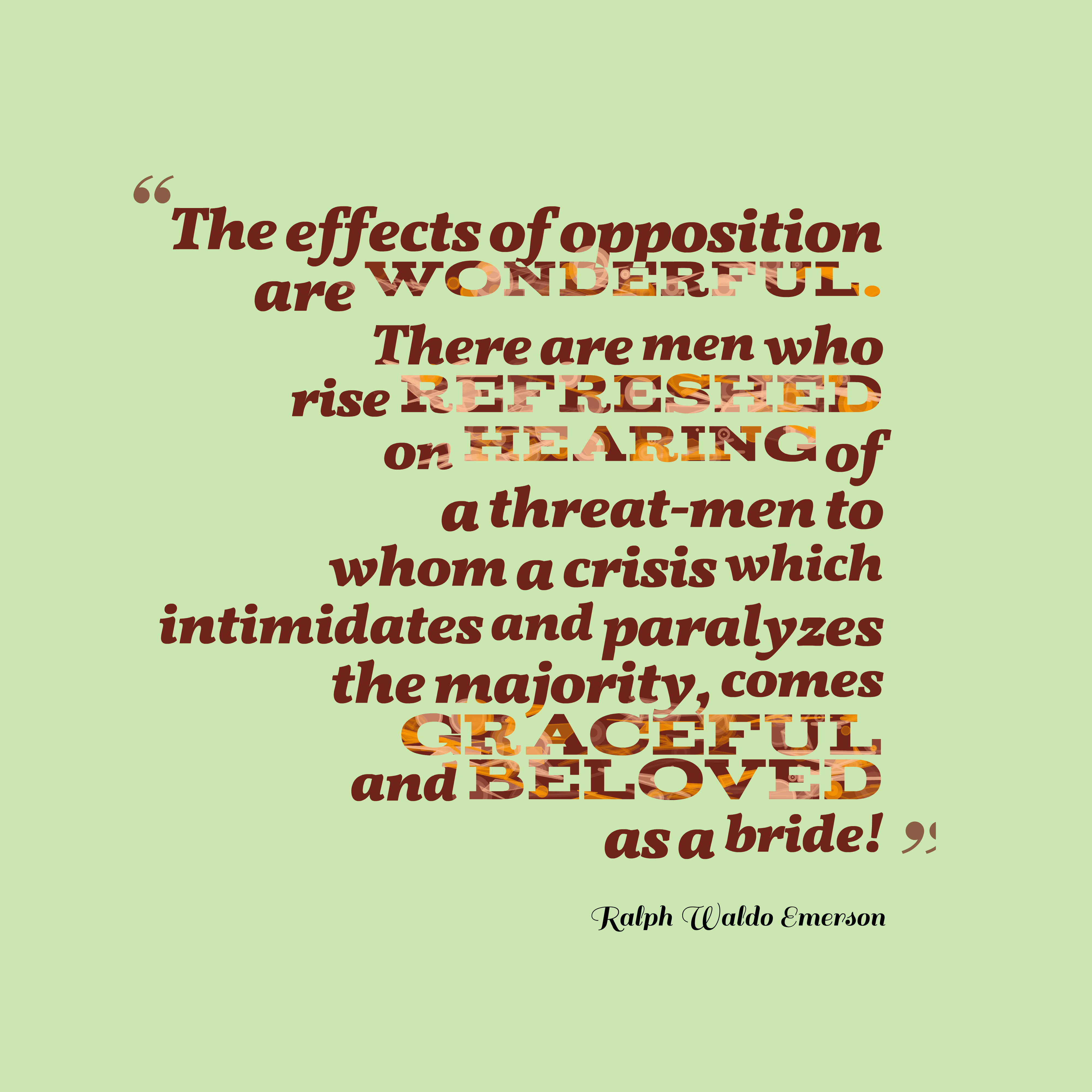 Quotes image of The effects of opposition are wonderful. There are men who rise refreshed on hearing of a threat-men to whom a crisis which intimidates and paralyzes the majority, comes graceful and beloved as a bride!