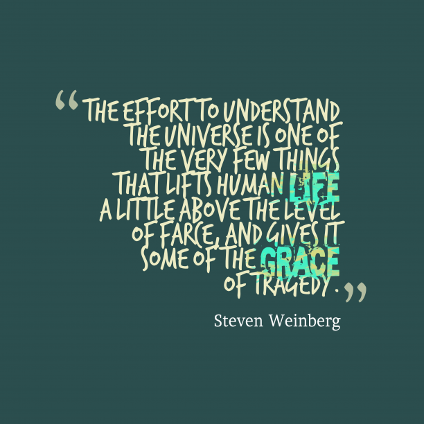 Steven Weinberg 's quote about . The effort to understand the…