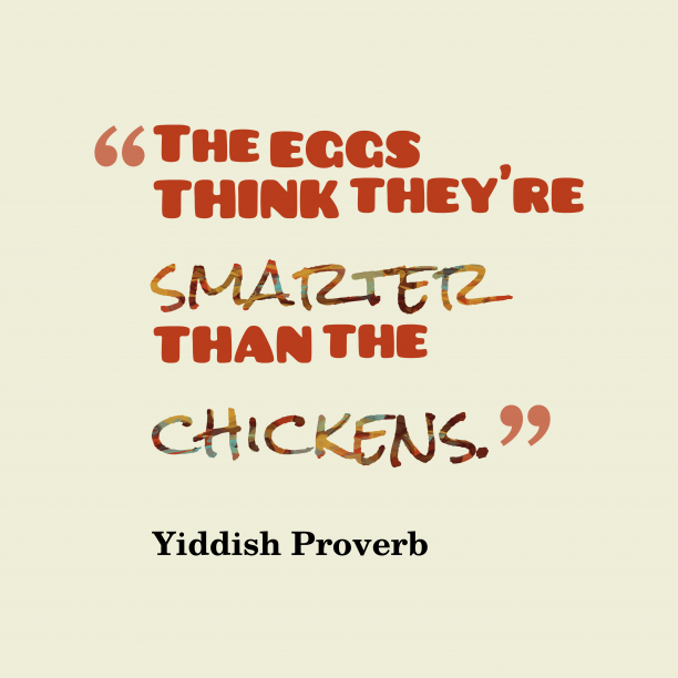 Yiddish Wisdom 's quote about . The eggs think they're smarter…
